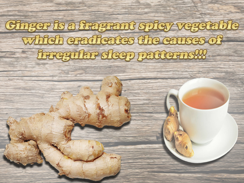 Ginger A fragrant spicy vegetable which eradicates the causes of irregular sleep patterns